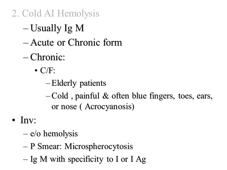 2. Cold AI Hemolysis –Usually Ig M –Acute or Chronic form –Chronic: C/F:C/F: –Elderly patients –Cold, painful & often blue fingers, toes, ears, or nos