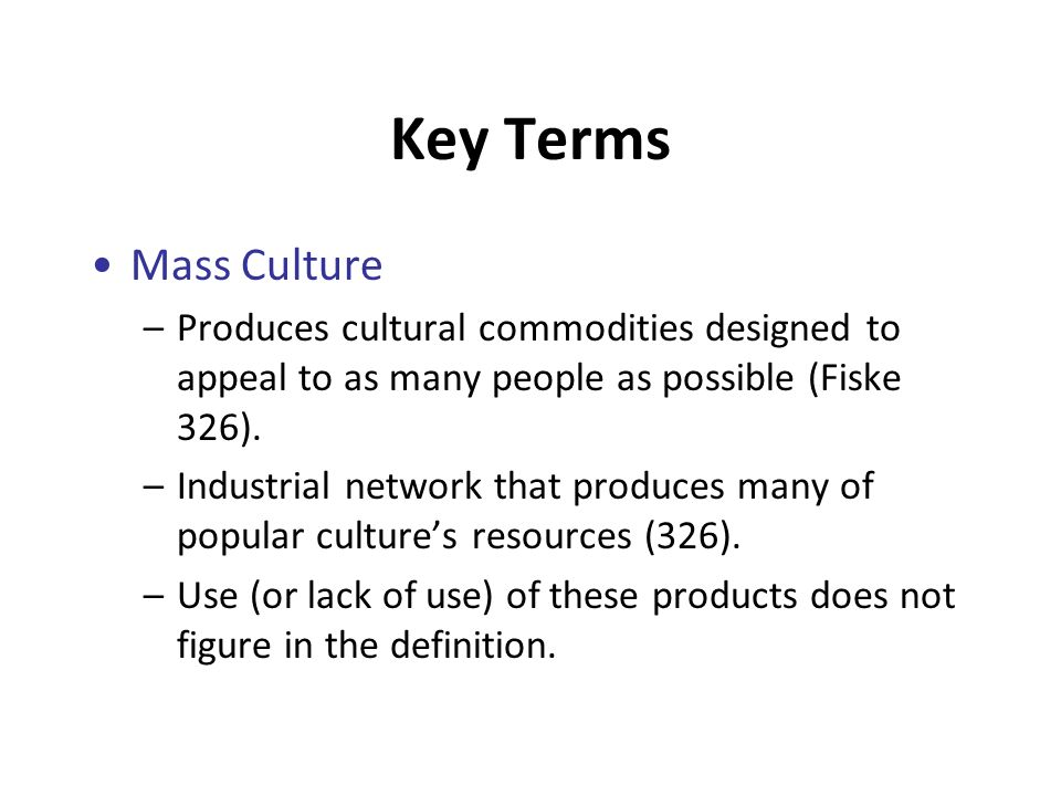 Key Terms Mass Culture –Produces cultural commodities designed to appeal to as many people as possible (Fiske 326).