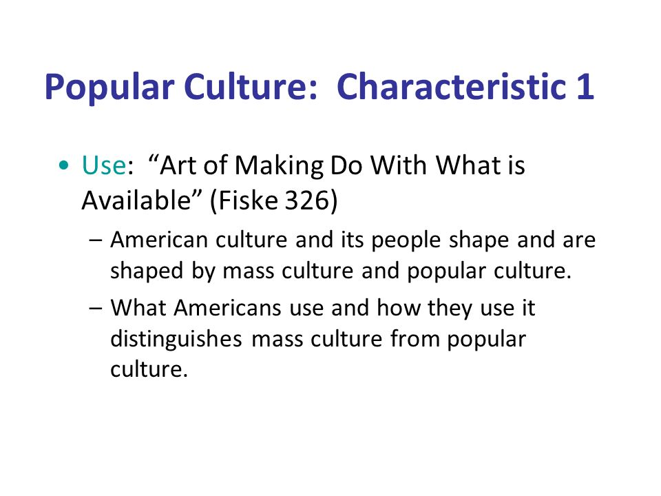Popular Culture: Characteristic 1 Use: Art of Making Do With What is Available (Fiske 326) –American culture and its people shape and are shaped by mass culture and popular culture.