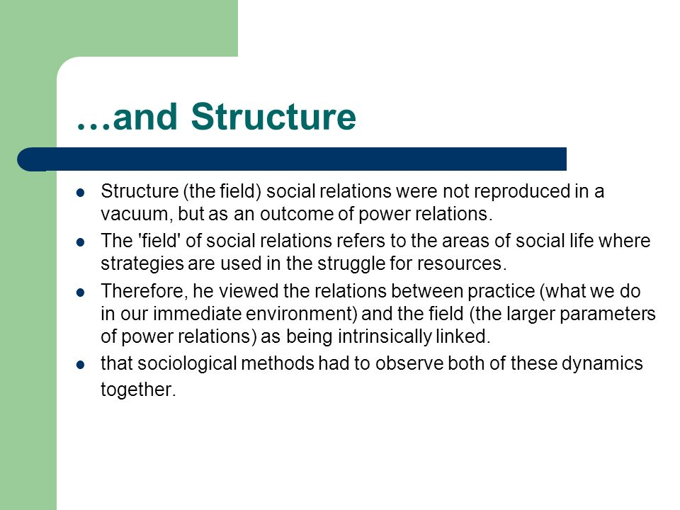 … and Structure Structure (the field) social relations were not reproduced in a vacuum, but as an outcome of power relations.