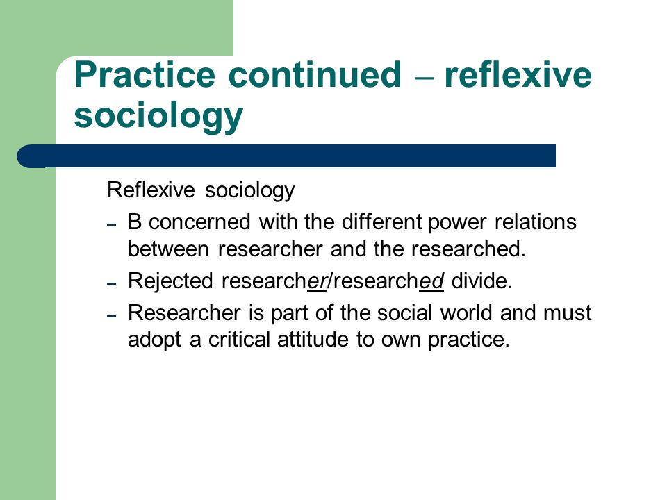 Practice continued – reflexive sociology Reflexive sociology – B concerned with the different power relations between researcher and the researched.