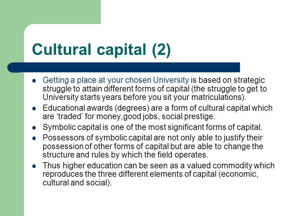 Cultural capital (2) Getting a place at your chosen University is based on strategic struggle to attain different forms of capital (the struggle to get to University starts years before you sit your matriculations).