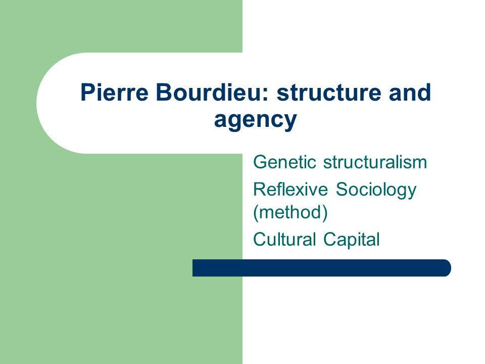 Pierre Bourdieu: structure and agency Genetic structuralism Reflexive Sociology (method) Cultural Capital