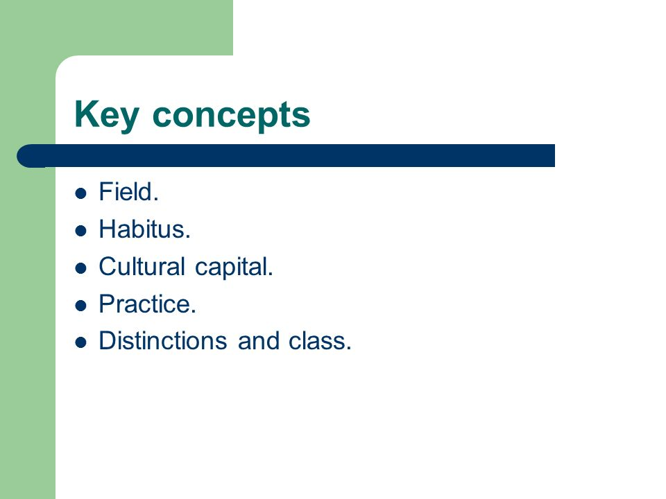 Key concepts Field. Habitus. Cultural capital. Practice. Distinctions and class.