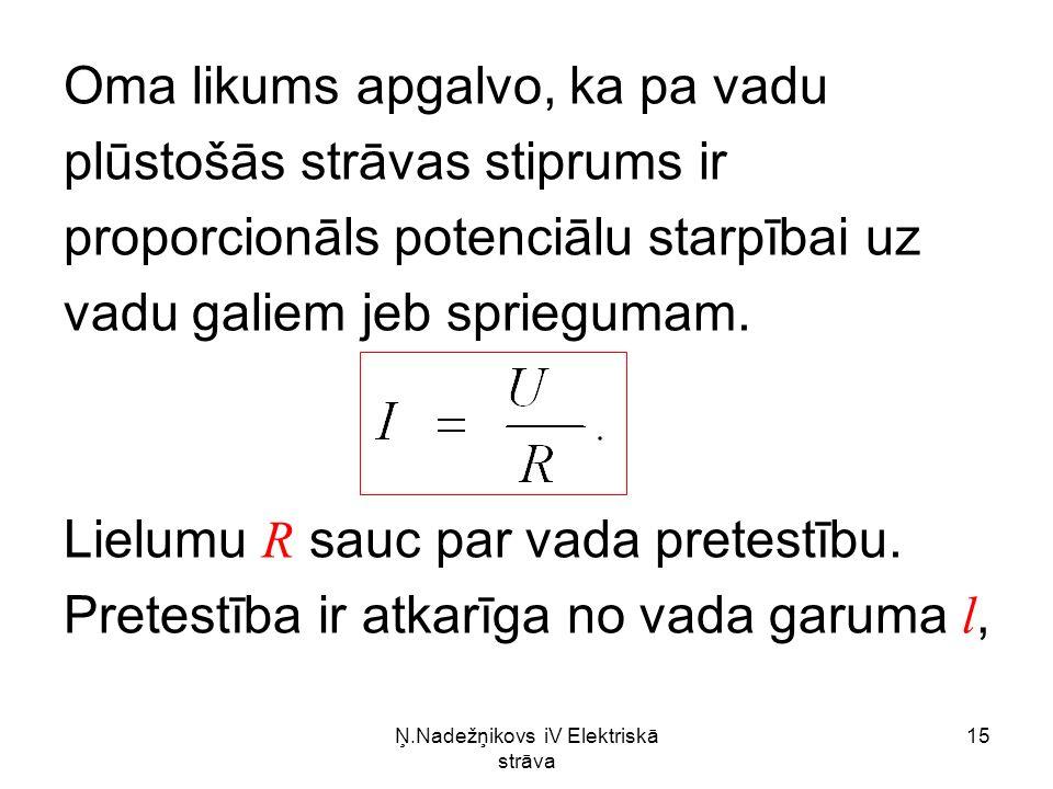 Ņ.Nadežņikovs iV Elektriskā strāva 15 Oma likums apgalvo, ka pa vadu plūstošās strāvas stiprums ir proporcionāls potenciālu starpībai uz vadu galiem jeb spriegumam.