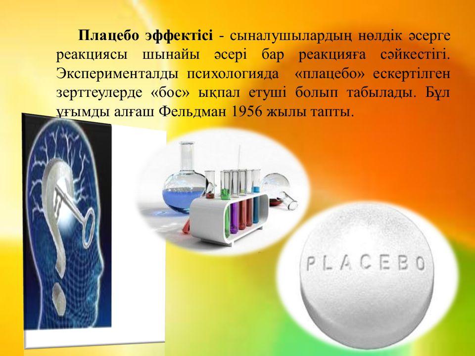 Плацебо эффектісі - сыналушылардың нөлдік әсерге реакциясы шынайы әсері бар реакцияға сәйкестігі. Эксперименталды психологияда «плацебо» ескертілген з
