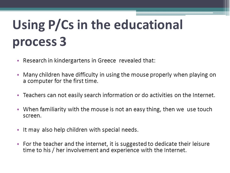Using P/Cs in the educational process 3 Research in kindergartens in Greece revealed that: Many children have difficulty in using the mouse properly when playing on a computer for the first time.
