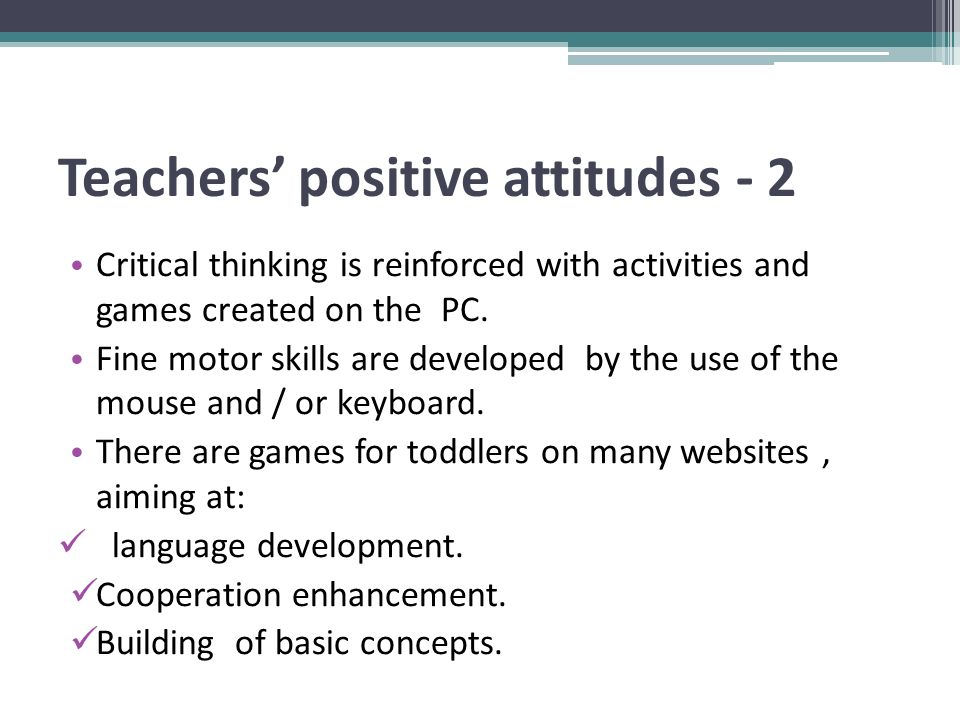 Teachers' positive attitudes - 2 Critical thinking is reinforced with activities and games created on the PC.