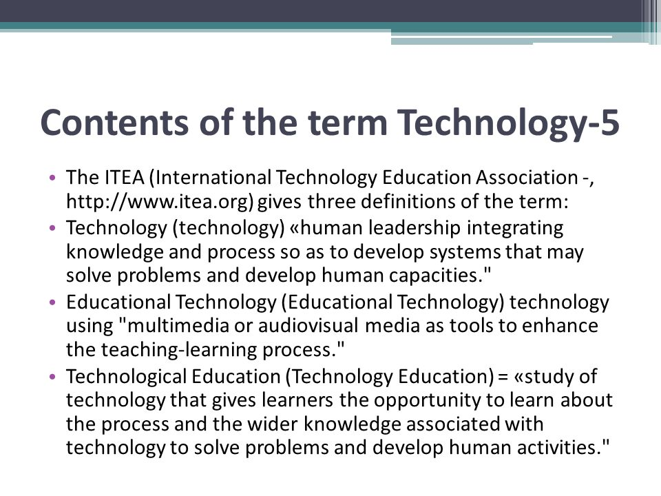 Contents of the term Technology-5 The ITEA (International Technology Education Association -, http://www.itea.org) gives three definitions of the term