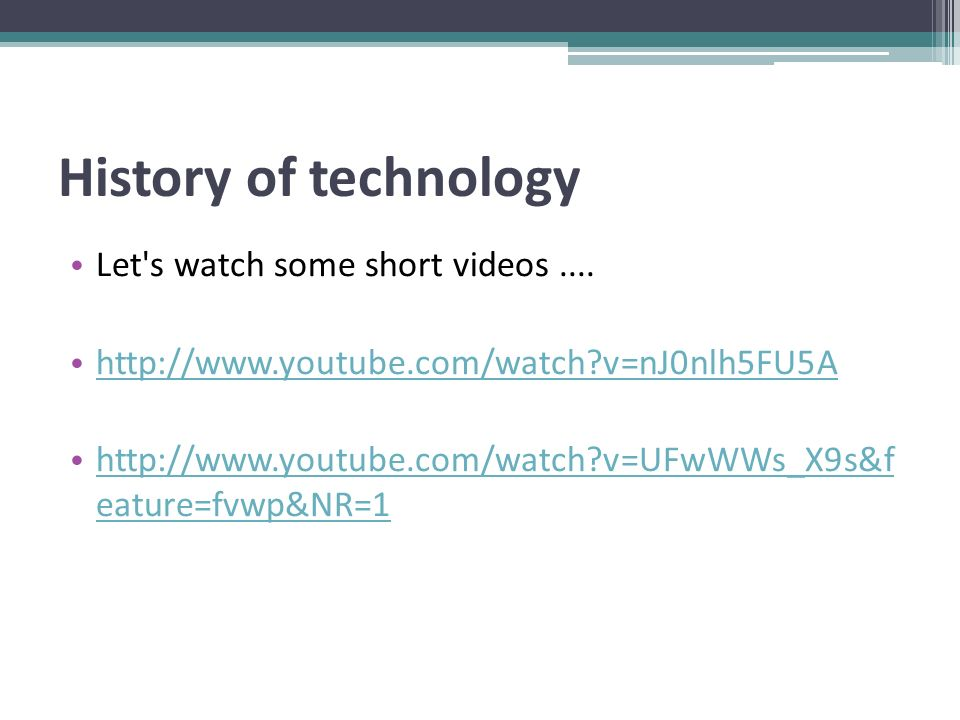History of technology Let's watch some short videos.... http://www.youtube.com/watch?v=nJ0nlh5FU5A http://www.youtube.com/watch?v=UFwWWs_X9s&f eature=