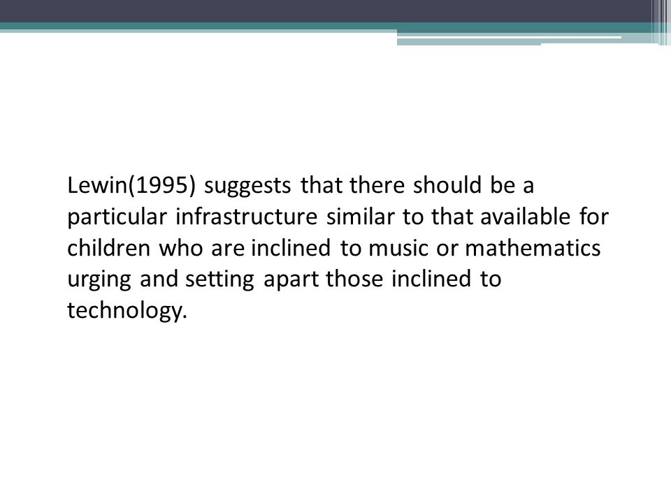 Lewin(1995) suggests that there should be a particular infrastructure similar to that available for children who are inclined to music or mathematics urging and setting apart those inclined to technology.