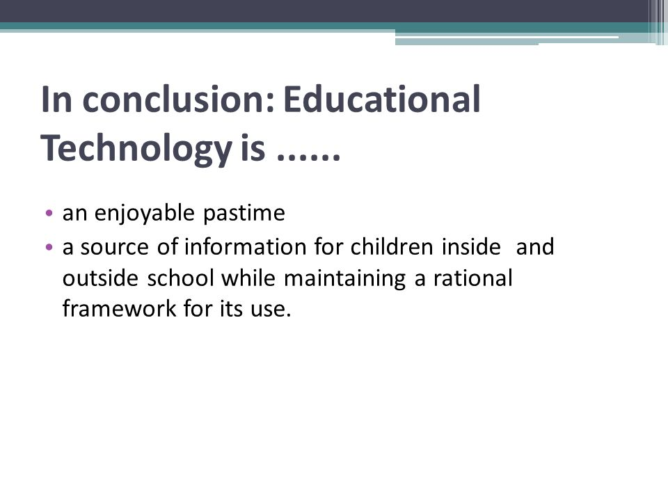 In conclusion: Educational Technology is......