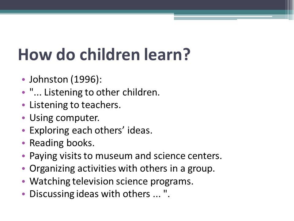 How do children learn. Johnston (1996): ... Listening to other children.