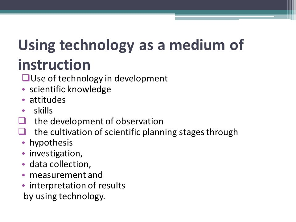 Using technology as a medium of instruction  Use of technology in development scientific knowledge attitudes skills  the development of observation