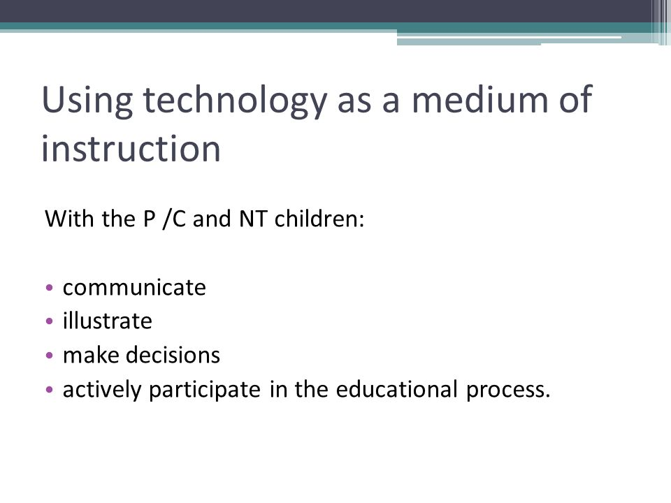 Using technology as a medium of instruction With the P /C and NT children: communicate illustrate make decisions actively participate in the educational process.