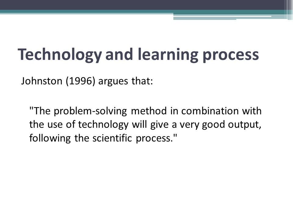 Technology and learning process Johnston (1996) argues that: