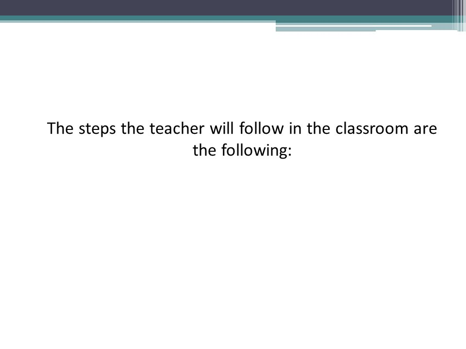 The steps the teacher will follow in the classroom are the following: