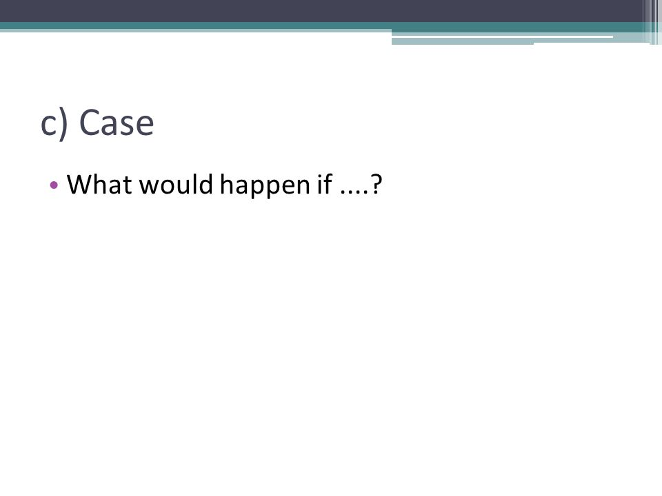 c) Case What would happen if....?