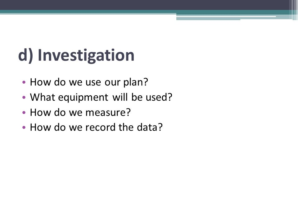 d) Investigation How do we use our plan? What equipment will be used? How do we measure? How do we record the data?