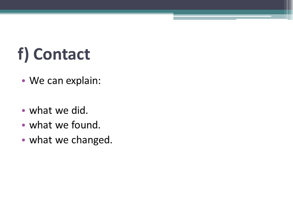 f) Contact We can explain: what we did. what we found. what we changed.