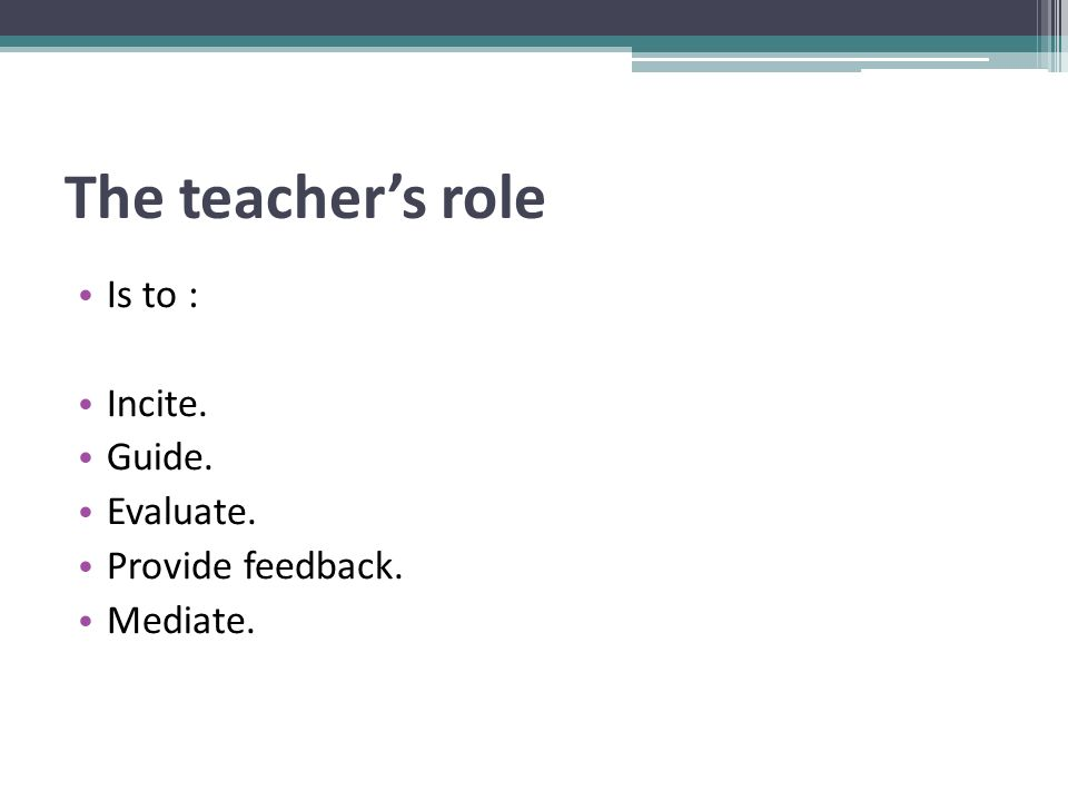 The teacher's role Is to : Incite. Guide. Evaluate. Provide feedback. Mediate.