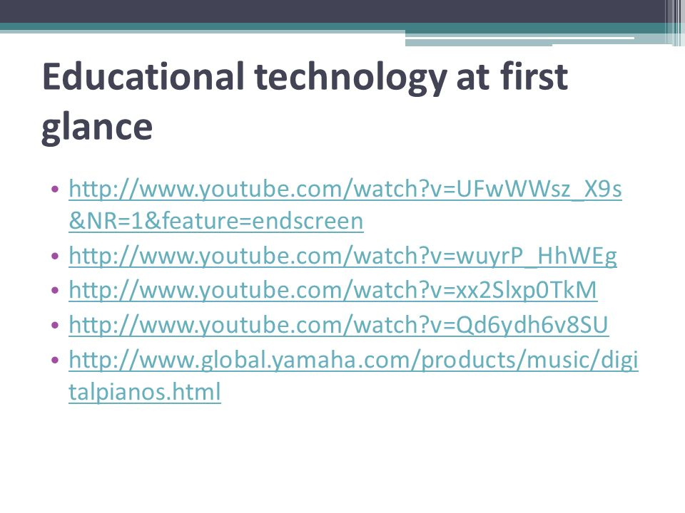 Educational technology at first glance http://www.youtube.com/watch v=UFwWWsz_X9s &NR=1&feature=endscreen http://www.youtube.com/watch v=UFwWWsz_X9s &NR=1&feature=endscreen http://www.youtube.com/watch v=wuyrP_HhWEg http://www.youtube.com/watch v=xx2Slxp0TkM http://www.youtube.com/watch v=Qd6ydh6v8SU http://www.global.yamaha.com/products/music/digi talpianos.html http://www.global.yamaha.com/products/music/digi talpianos.html