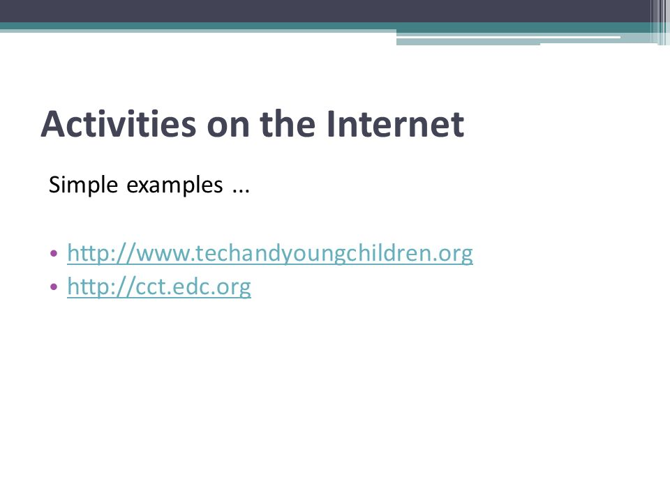 Activities on the Internet Simple examples... http://www.techandyoungchildren.org http://cct.edc.org