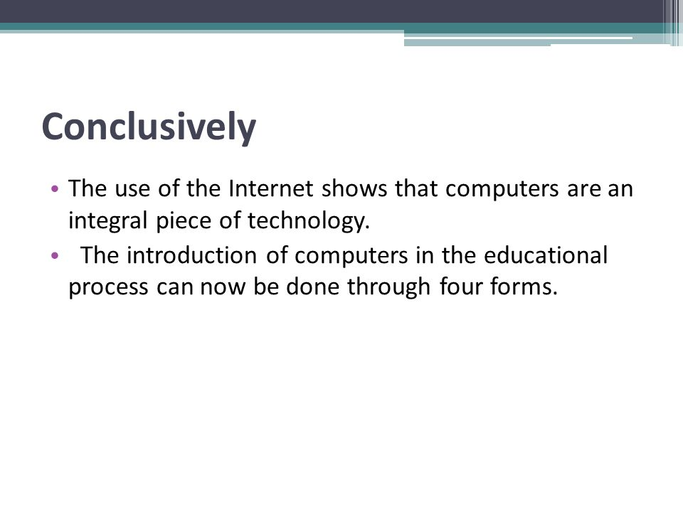 Conclusively The use of the Internet shows that computers are an integral piece of technology. The introduction of computers in the educational proces