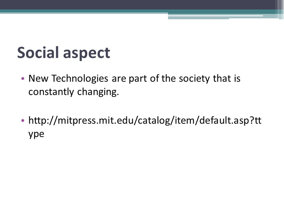 Social aspect New Technologies are part of the society that is constantly changing. http://mitpress.mit.edu/catalog/item/default.asp?tt ype