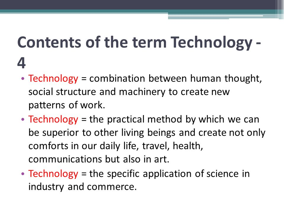 Contents of the term Technology - 4 Technology = combination between human thought, social structure and machinery to create new patterns of work. Tec
