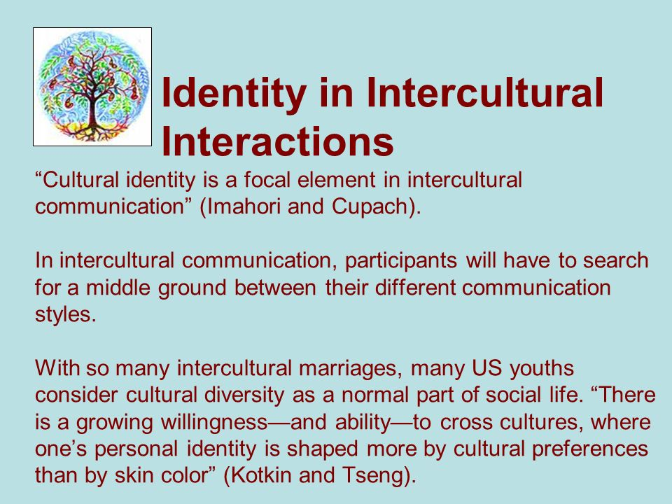 "Identity in Intercultural Interactions ""Cultural identity is a focal element in intercultural communication"" (Imahori and Cupach). In intercultural co"
