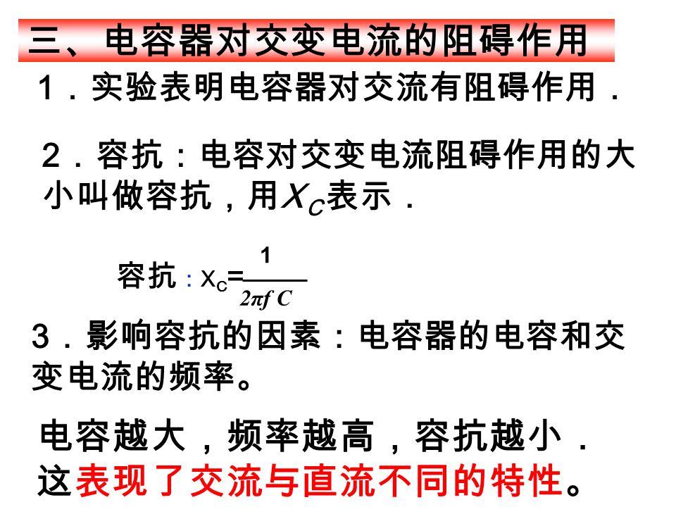 1 .实验表明电容器对交流有阻碍作用. 2πf C 容抗 : X C = 1 三、电容器对交变电流的阻碍作用 2 .容抗:电容对交变电流阻碍作用的大 小叫做容抗,用 X C 表示. 3 .影响容抗的因素:电容器的电容和交 变电流的频率。 电容越大,频率越高,容抗越小. 这表现了交流与直流不同的特性。