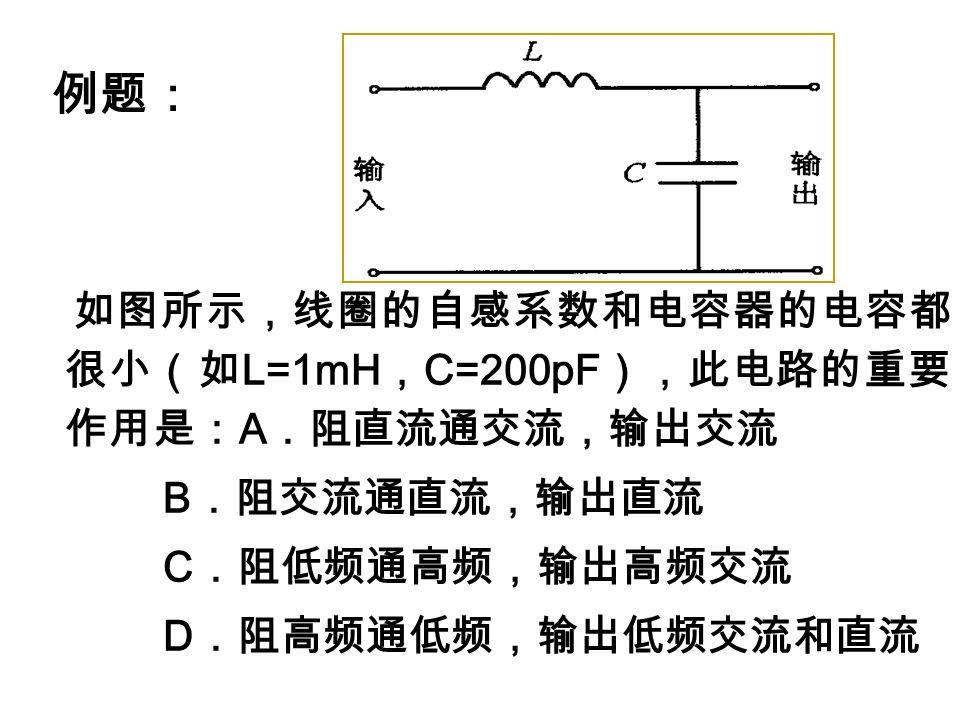 例题: 如图所示,线圈的自感系数和电容器的电容都 很小(如 L=1mH , C=200pF ),此电路的重要 作用是: A .阻直流通交流,输出交流 B .阻交流通直流,输出直流 C .阻低频通高频,输出高频交流 D .阻高频通低频,输出低频交流和直流