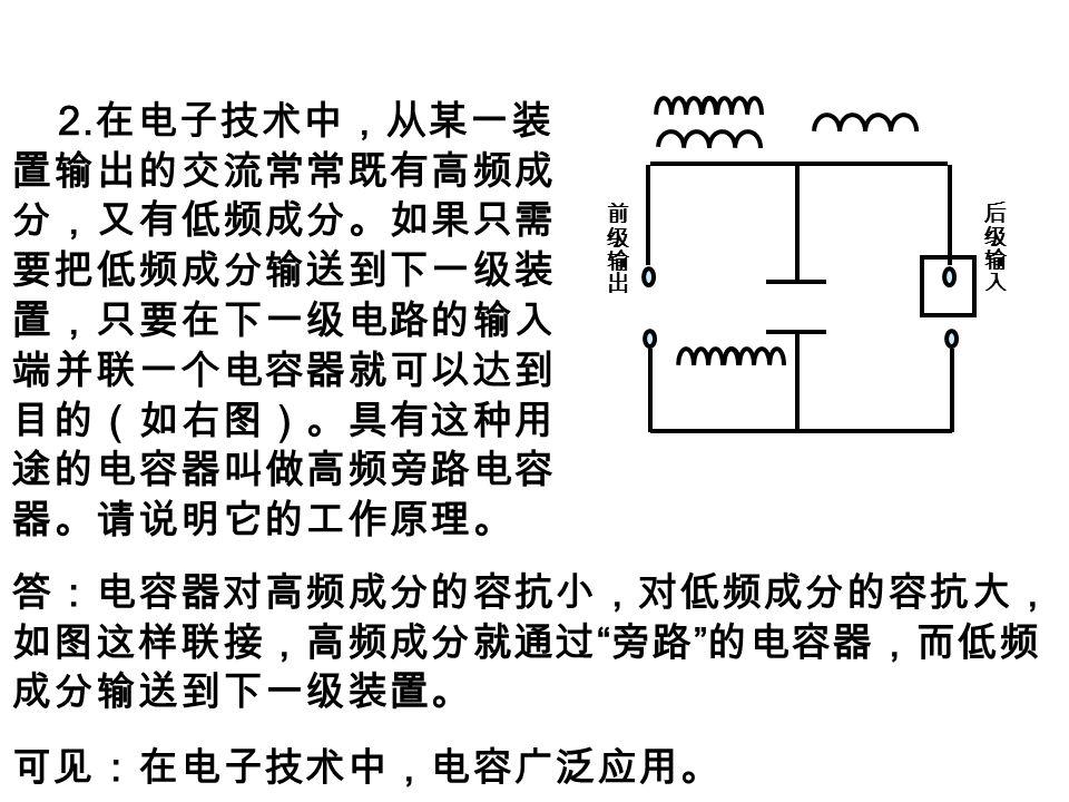2. 在电子技术中,从某一装 置输出的交流常常既有高频成 分,又有低频成分。如果只需 要把低频成分输送到下一级装 置,只要在下一级电路的输入 端并联一个电容器就可以达到 目的(如右图)。具有这种用 途的电容器叫做高频旁路电容 器。请说明它的工作原理。 答:电容器对高频成分的容抗小,对低频成分的容抗大