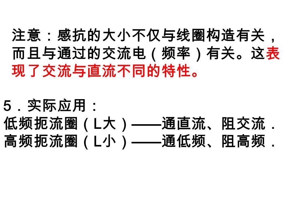 5 .实际应用: 低频扼流圈( L 大) —— 通直流、阻交流. 高频扼流圈( L 小) —— 通低频、阻高频. 注意:感抗的大小不仅与线圈构造有关, 而且与通过的交流电(频率)有关。这表 现了交流与直流不同的特性。