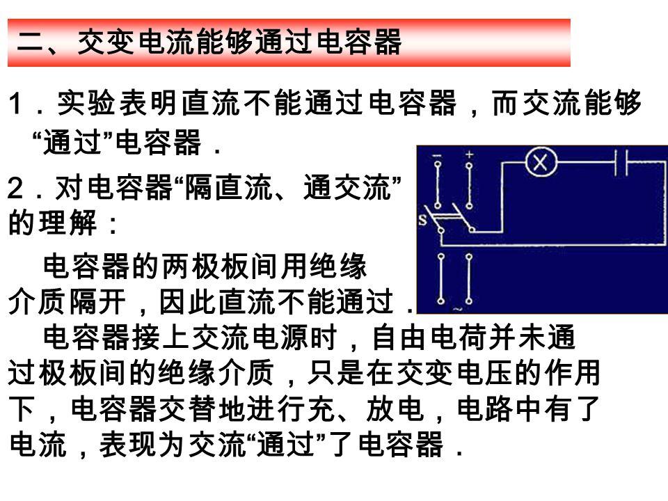 1 .实验表明直流不能通过电容器,而交流能够 通过 电容器. 二、交变电流能够通过电容器 2 .对电容器 隔直流、通交流 的理解: 电容器的两极板间用绝缘 介质隔开,因此直流不能通过. 电容器接上交流电源时,自由电荷并未通 过极板间的绝缘介质,只是在交变电压的作用 下,电容器交替地进行充、放电,电路中有了 电流,表现为交流 通过 了电容器.