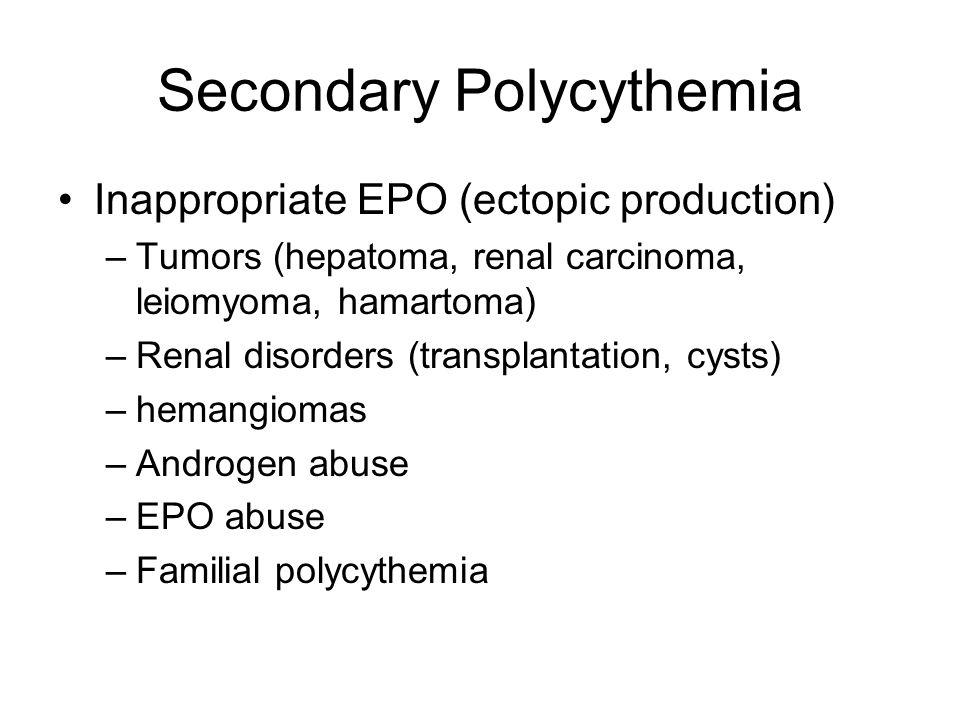 Secondary Polycythemia Inappropriate EPO (ectopic production) –Tumors (hepatoma, renal carcinoma, leiomyoma, hamartoma) –Renal disorders (transplantat