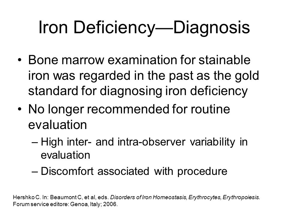 Iron Deficiency—Diagnosis Bone marrow examination for stainable iron was regarded in the past as the gold standard for diagnosing iron deficiency No longer recommended for routine evaluation –High inter- and intra-observer variability in evaluation –Discomfort associated with procedure Hershko C.