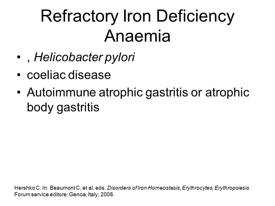 Refractory Iron Deficiency Anaemia, Helicobacter pylori coeliac disease Autoimmune atrophic gastritis or atrophic body gastritis Hershko C. In: Beaumo