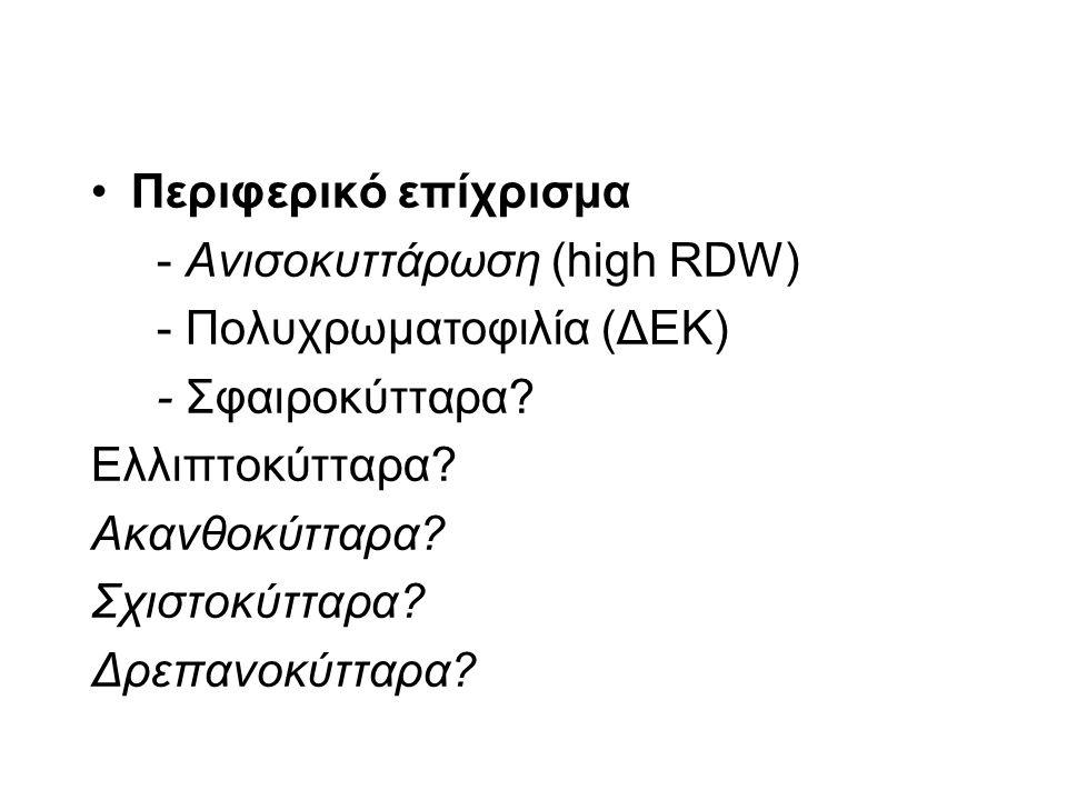 Περιφερικό επίχρισμα - Ανισοκυττάρωση (high RDW) - Πολυχρωματοφιλία (ΔΕΚ) - Σφαιροκύτταρα? Ελλιπτοκύτταρα? Ακανθοκύτταρα? Σχιστοκύτταρα? Δρεπανοκύτταρ