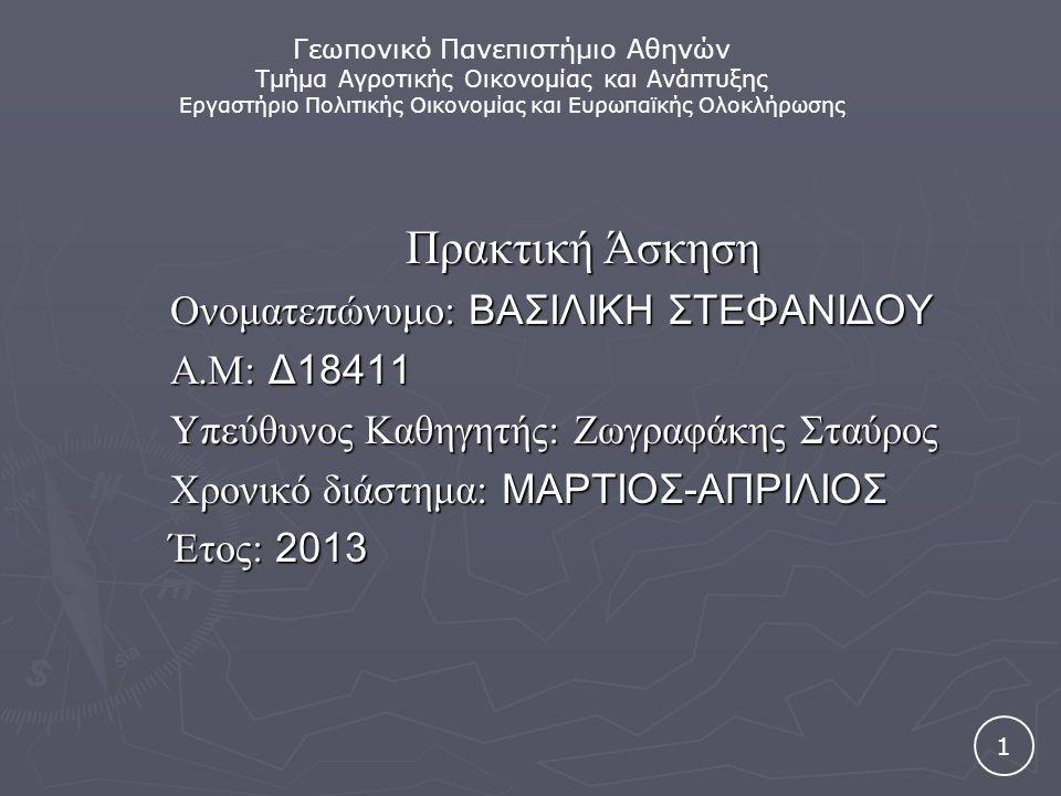 Πρακτική Άσκηση Ονοματεπώνυμο: ΒΑΣΙΛΙΚΗ ΣΤΕΦΑΝΙΔΟΥ Α.Μ: Δ18411 Υπεύθυνος Καθηγητής: Ζωγραφάκης Σταύρος Χρονικό διάστημα: ΜΑΡΤΙΟΣ-ΑΠΡΙΛΙΟΣ Έτος: 2013 1 Γεωπονικό Πανεπιστήμιο Αθηνών Τμήμα Αγροτικής Οικονομίας και Ανάπτυξης Εργαστήριο Πολιτικής Οικονομίας και Ευρωπαϊκής Ολοκλήρωσης