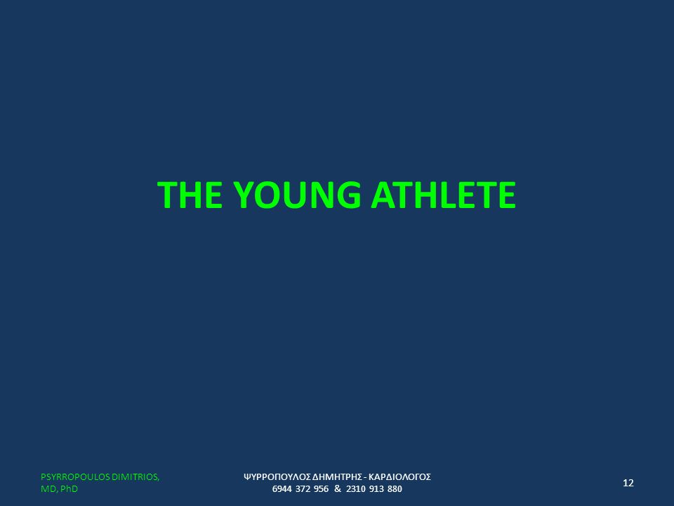 THE YOUNG ATHLETE ΨΥΡΡΟΠΟΥΛΟΣ ΔΗΜΗΤΡΗΣ - ΚΑΡΔΙΟΛΟΓΟΣ 6944 372 956 & 2310 913 880 PSYRROPOULOS DIMITRIOS, MD, PhD 12