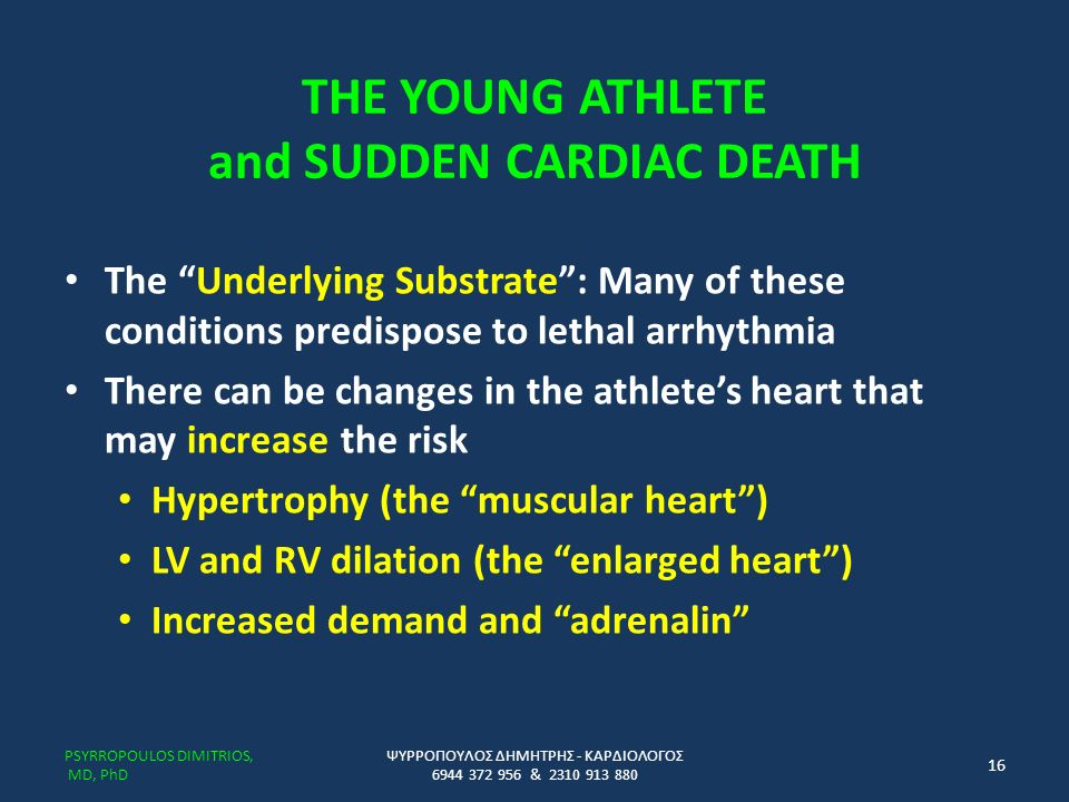 THE YOUNG ATHLETE and SUDDEN CARDIAC DEATH The Underlying Substrate : Many of these conditions predispose to lethal arrhythmia There can be changes in the athlete's heart that may increase the risk Hypertrophy (the muscular heart ) LV and RV dilation (the enlarged heart ) Increased demand and adrenalin ΨΥΡΡΟΠΟΥΛΟΣ ΔΗΜΗΤΡΗΣ - ΚΑΡΔΙΟΛΟΓΟΣ 6944 372 956 & 2310 913 880 PSYRROPOULOS DIMITRIOS, MD, PhD 16