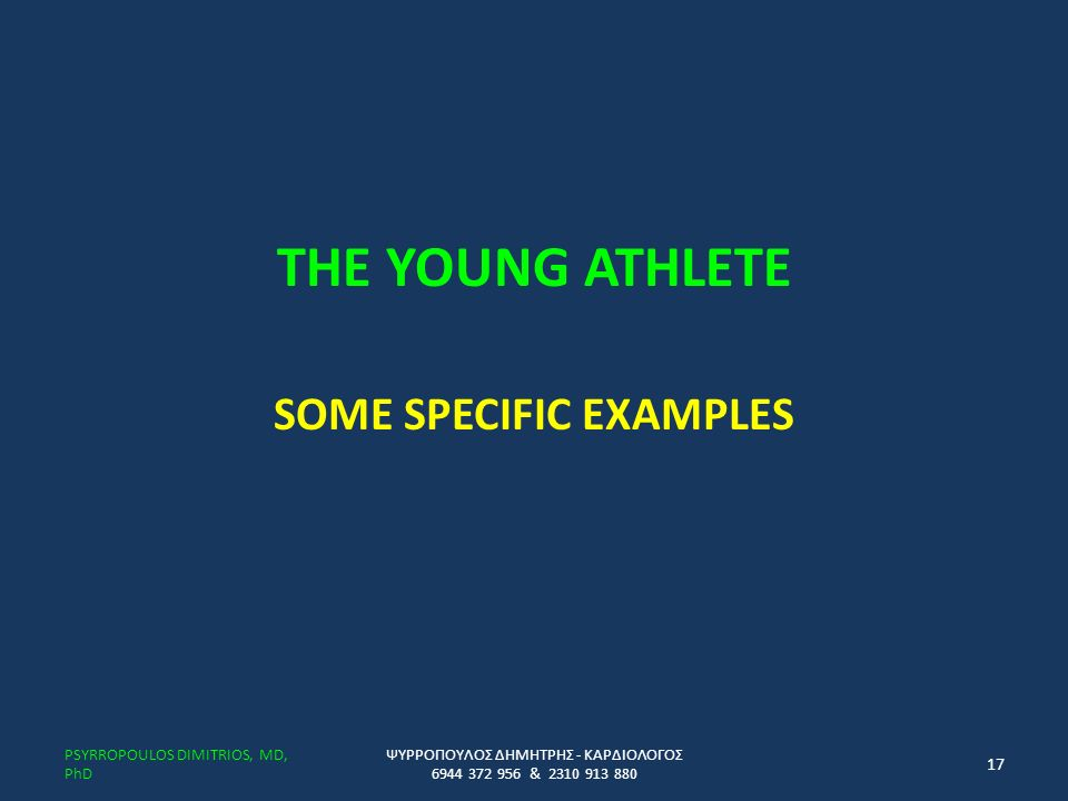 THE YOUNG ATHLETE SOME SPECIFIC EXAMPLES ΨΥΡΡΟΠΟΥΛΟΣ ΔΗΜΗΤΡΗΣ - ΚΑΡΔΙΟΛΟΓΟΣ 6944 372 956 & 2310 913 880 PSYRROPOULOS DIMITRIOS, MD, PhD 17