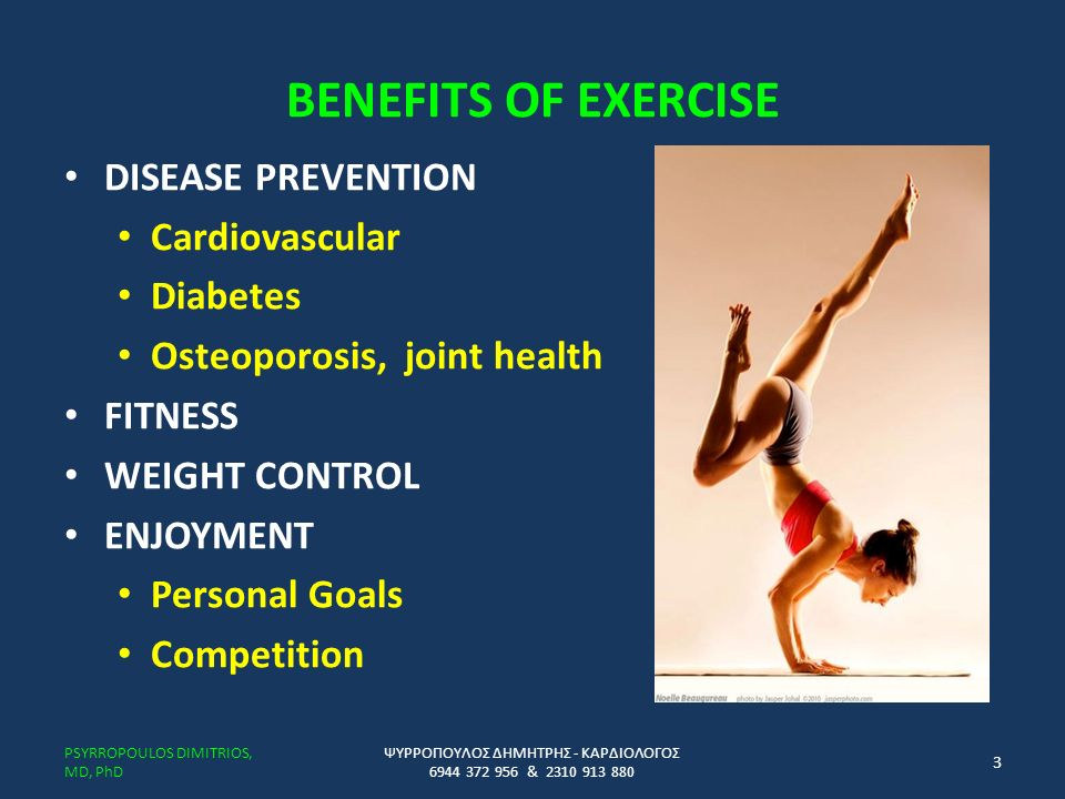 BENEFITS OF EXERCISE DISEASE PREVENTION Cardiovascular Diabetes Osteoporosis, joint health FITNESS WEIGHT CONTROL ENJOYMENT Personal Goals Competition ΨΥΡΡΟΠΟΥΛΟΣ ΔΗΜΗΤΡΗΣ - ΚΑΡΔΙΟΛΟΓΟΣ 6944 372 956 & 2310 913 880 PSYRROPOULOS DIMITRIOS, MD, PhD 3