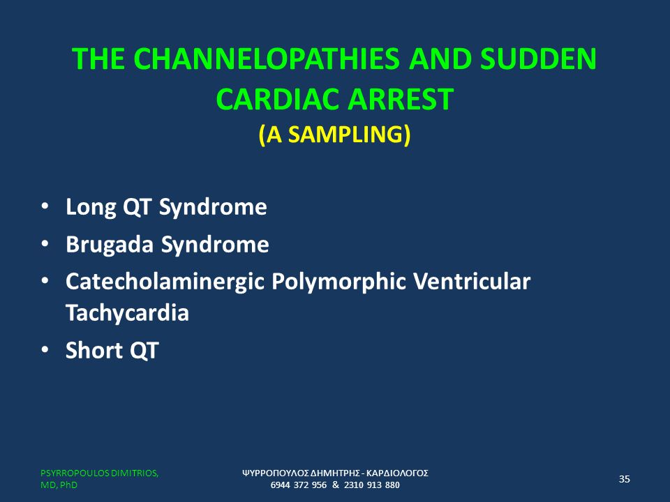 THE CHANNELOPATHIES AND SUDDEN CARDIAC ARREST (A SAMPLING) Long QT Syndrome Brugada Syndrome Catecholaminergic Polymorphic Ventricular Tachycardia Short QT ΨΥΡΡΟΠΟΥΛΟΣ ΔΗΜΗΤΡΗΣ - ΚΑΡΔΙΟΛΟΓΟΣ 6944 372 956 & 2310 913 880 PSYRROPOULOS DIMITRIOS, MD, PhD 35