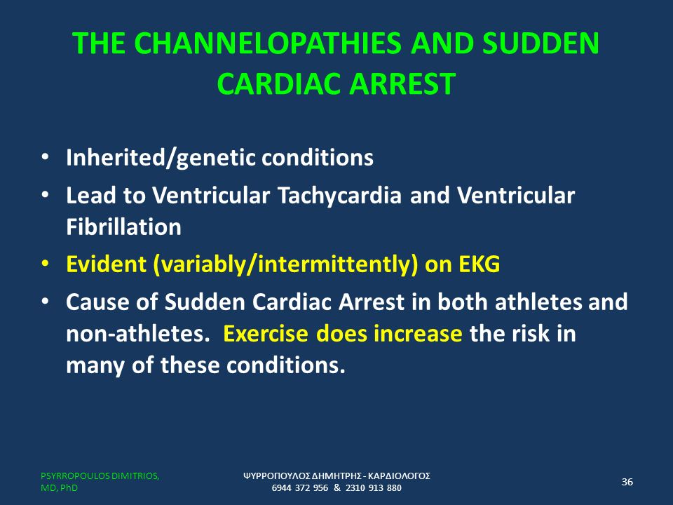 THE CHANNELOPATHIES AND SUDDEN CARDIAC ARREST Inherited/genetic conditions Lead to Ventricular Tachycardia and Ventricular Fibrillation Evident (variably/intermittently) on EKG Cause of Sudden Cardiac Arrest in both athletes and non-athletes.