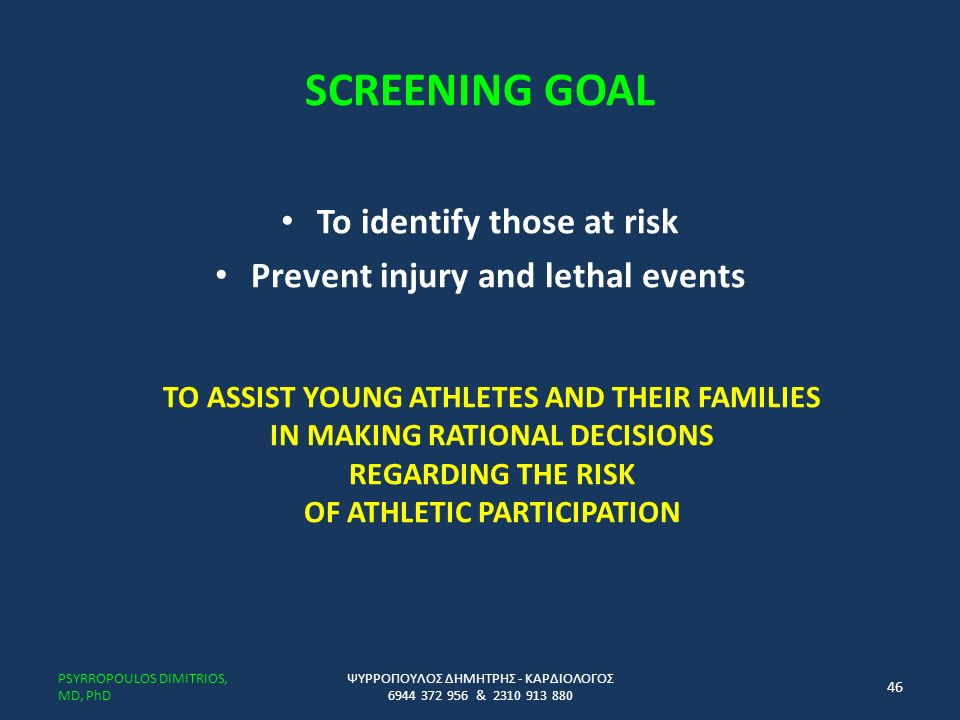 SCREENING GOAL To identify those at risk Prevent injury and lethal events TO ASSIST YOUNG ATHLETES AND THEIR FAMILIES IN MAKING RATIONAL DECISIONS REGARDING THE RISK OF ATHLETIC PARTICIPATION ΨΥΡΡΟΠΟΥΛΟΣ ΔΗΜΗΤΡΗΣ - ΚΑΡΔΙΟΛΟΓΟΣ 6944 372 956 & 2310 913 880 PSYRROPOULOS DIMITRIOS, MD, PhD 46