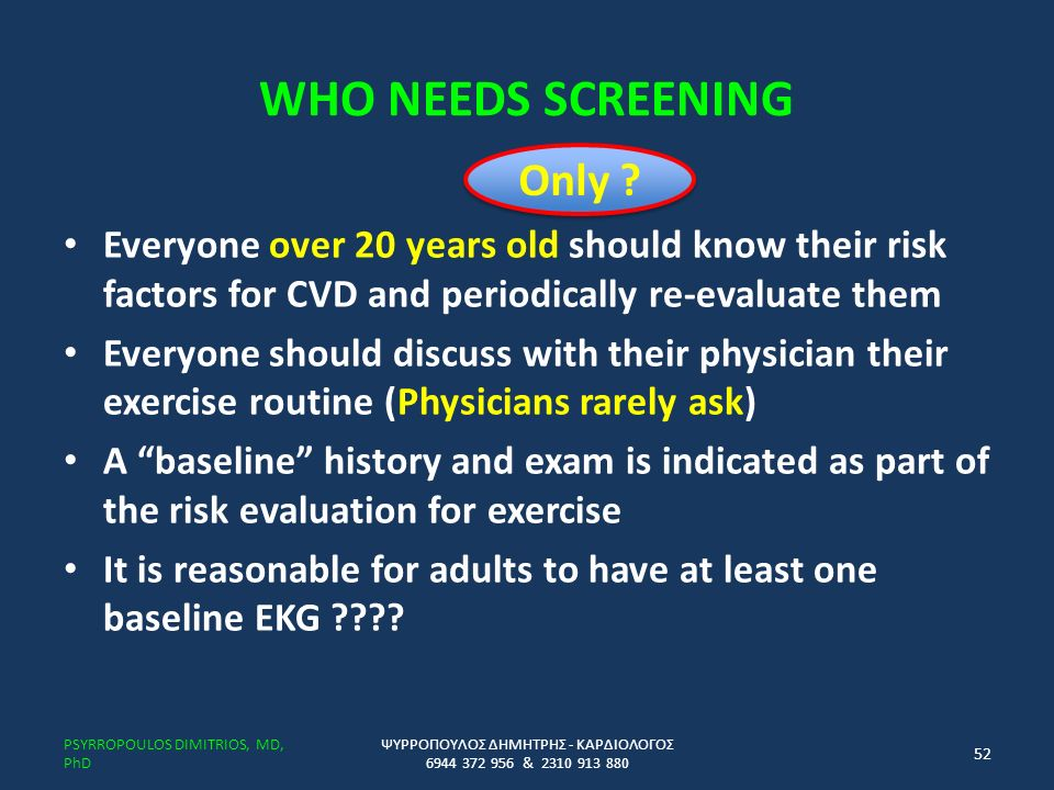 WHO NEEDS SCREENING Everyone over 20 years old should know their risk factors for CVD and periodically re-evaluate them Everyone should discuss with their physician their exercise routine (Physicians rarely ask) A baseline history and exam is indicated as part of the risk evaluation for exercise It is reasonable for adults to have at least one baseline EKG ???.