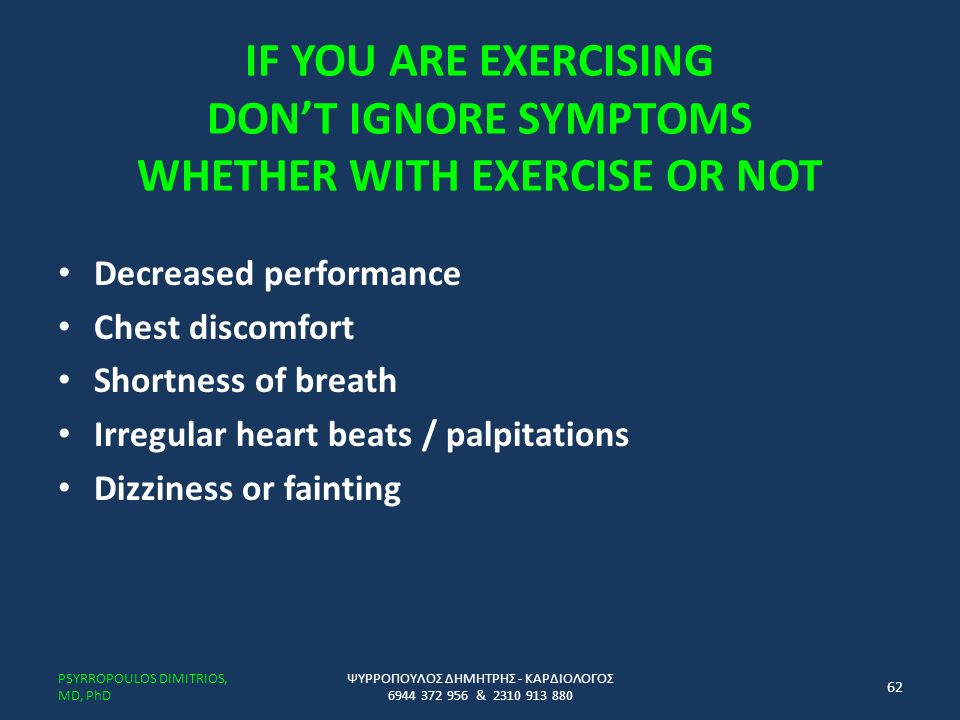 IF YOU ARE EXERCISING DON'T IGNORE SYMPTOMS WHETHER WITH EXERCISE OR NOT Decreased performance Chest discomfort Shortness of breath Irregular heart beats / palpitations Dizziness or fainting ΨΥΡΡΟΠΟΥΛΟΣ ΔΗΜΗΤΡΗΣ - ΚΑΡΔΙΟΛΟΓΟΣ 6944 372 956 & 2310 913 880 PSYRROPOULOS DIMITRIOS, MD, PhD 62